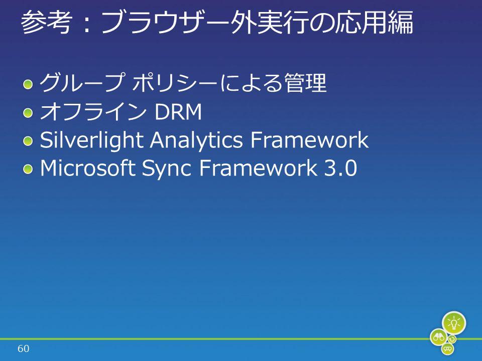 60 参考 : ブラウザー外実行の応用編 グループ ポリシーによる管理 オフライン DRM Silverlight Analytics Framework Microsoft Sync Framework 3.0