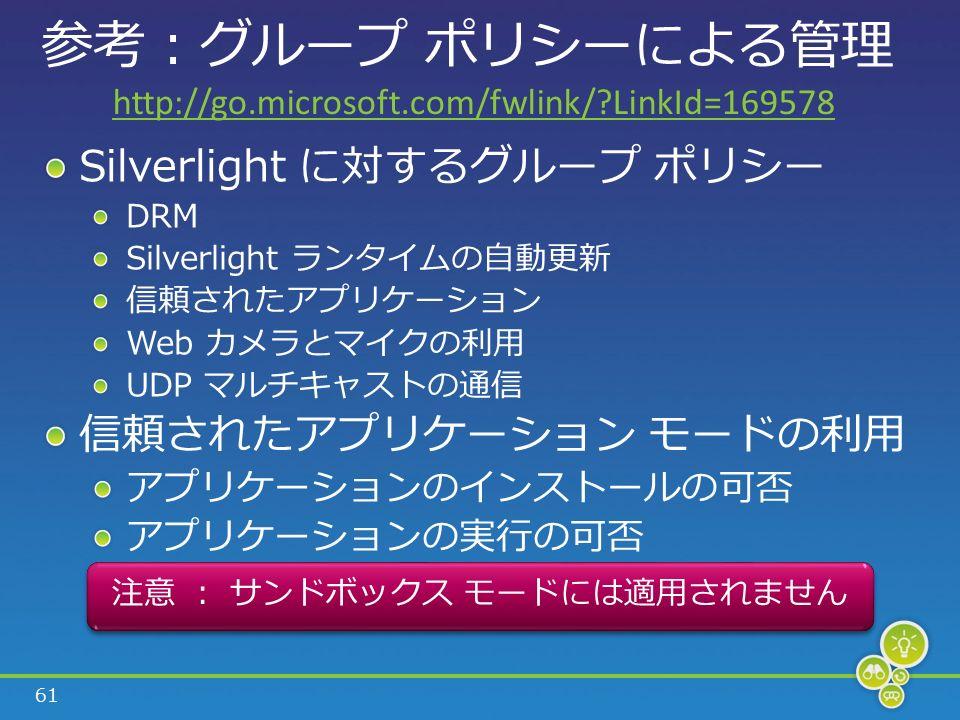 61 参考 : グループ ポリシーによる管理 Silverlight に対するグループ ポリシー DRM Silverlight ランタイムの自動更新 信頼されたアプリケーション Web カメラとマイクの利用 UDP マルチキャストの通信 信頼されたアプリケーション モードの利用 アプリケーションのインストールの可否 アプリケーションの実行の可否 注意 : サンドボックス モードには適用されません http://go.microsoft.com/fwlink/ LinkId=169578