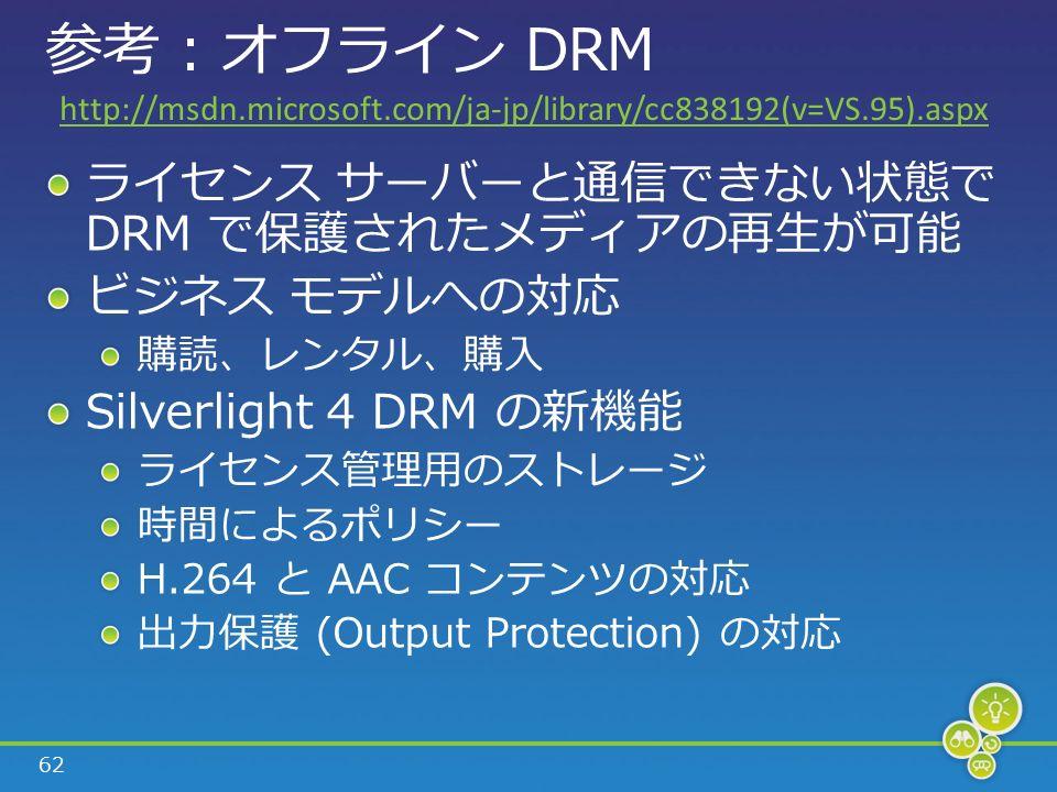 62 参考 : オフライン DRM ライセンス サーバーと通信できない状態で DRM で保護されたメディアの再生が可能 ビジネス モデルへの対応 購読、レンタル、購入 Silverlight 4 DRM の新機能 ライセンス管理用のストレージ 時間によるポリシー H.264 と AAC コンテンツの対応 出力保護 (Output Protection) の対応 http://msdn.microsoft.com/ja-jp/library/cc838192(v=VS.95).aspx