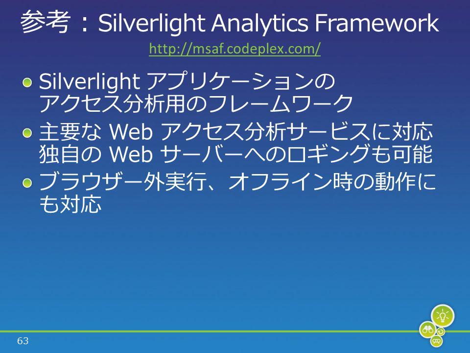 63 参考 : Silverlight Analytics Framework Silverlight アプリケーションの アクセス分析用のフレームワーク 主要な Web アクセス分析サービスに対応 独自の Web サーバーへのロギングも可能 ブラウザー外実行、オフライン時の動作に も対応 http://msaf.codeplex.com/