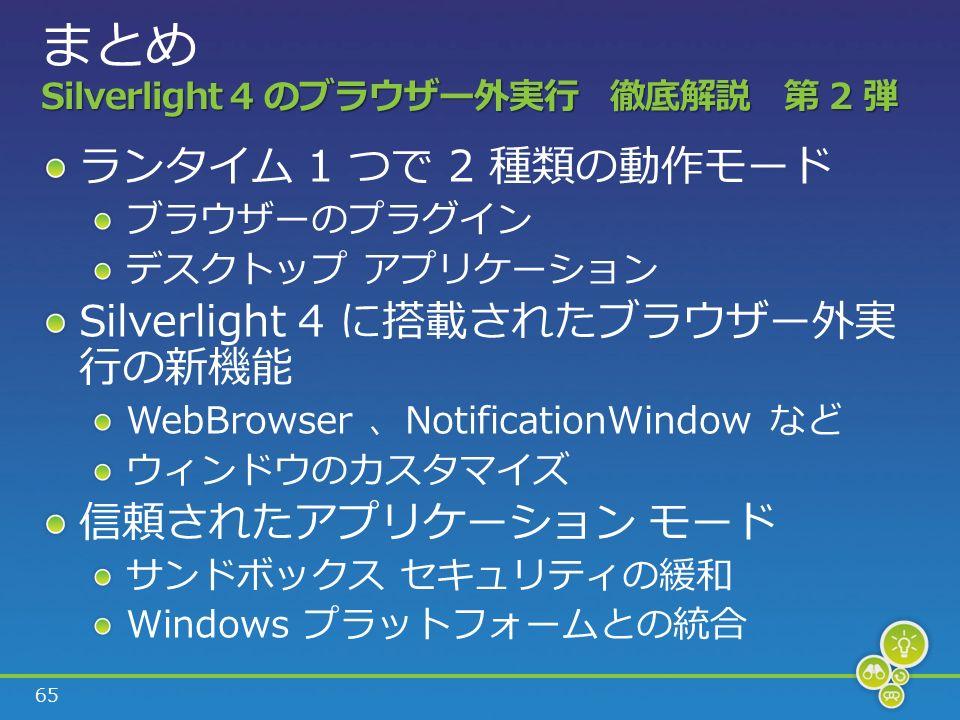 65 Silverlight 4 のブラウザー外実行 徹底解説 第 2 弾 まとめ Silverlight 4 のブラウザー外実行 徹底解説 第 2 弾 ランタイム 1 つで 2 種類の動作モード ブラウザーのプラグイン デスクトップ アプリケーション Silverlight 4 に搭載されたブラウザー外実 行の新機能 WebBrowser 、NotificationWindow など ウィンドウのカスタマイズ 信頼されたアプリケーション モード サンドボックス セキュリティの緩和 Windows プラットフォームとの統合