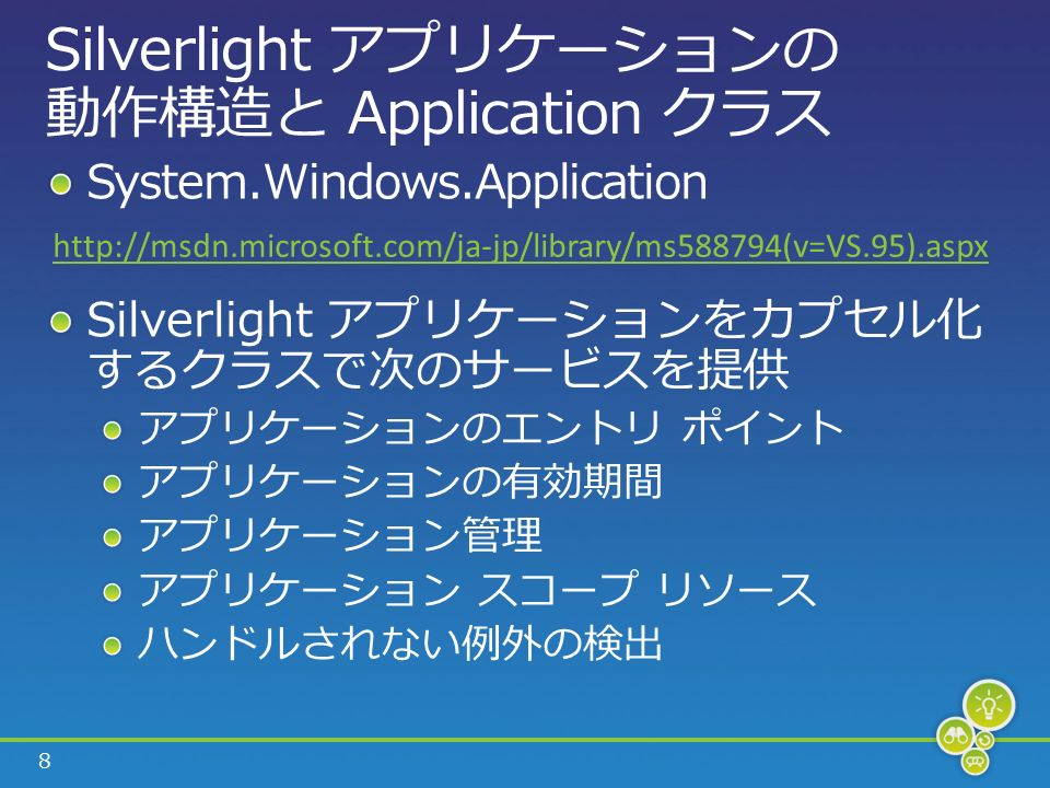 8 Silverlight アプリケーションの 動作構造と Application クラス System.Windows.Application Silverlight アプリケーションをカプセル化 するクラスで次のサービスを提供 アプリケーションのエントリ ポイント アプリケーションの有効期間 アプリケーション管理 アプリケーション スコープ リソース ハンドルされない例外の検出 http://msdn.microsoft.com/ja-jp/library/ms588794(v=VS.95).aspx
