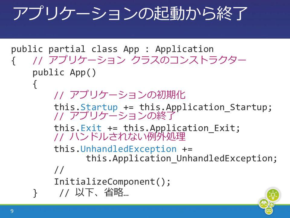 9 アプリケーションの起動から終了 public partial class App : Application { // アプリケーション クラスのコンストラクター public App() { // アプリケーションの初期化 this.Startup += this.Application_Startup; // アプリケーションの終了 this.Exit += this.Application_Exit; // ハンドルされない例外処理 this.UnhandledException += this.Application_UnhandledException; // InitializeComponent(); } // 以下、省略 …