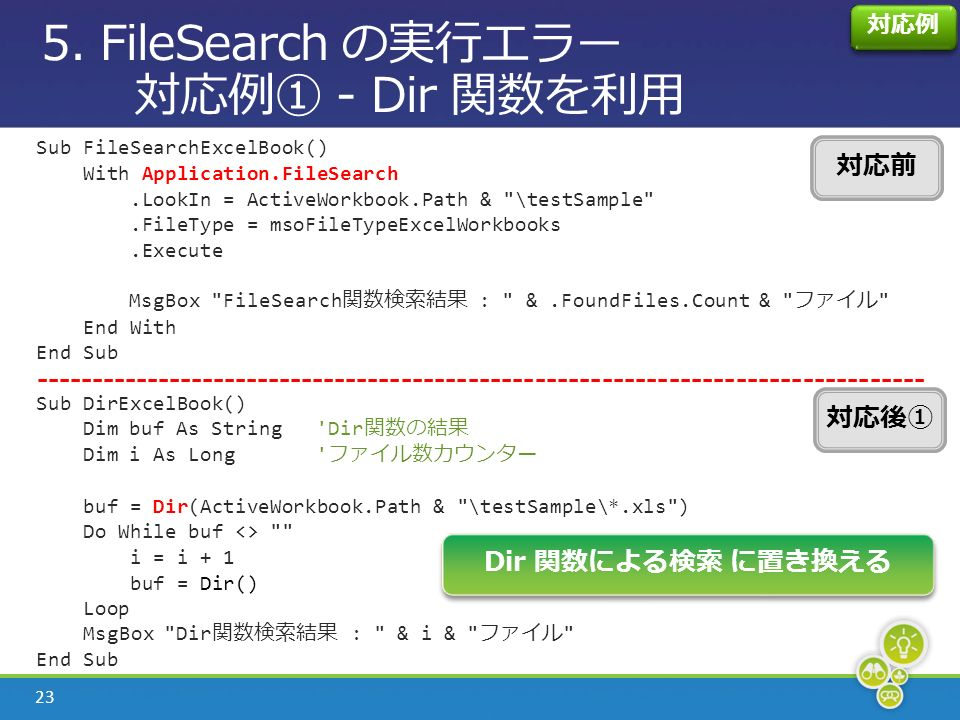 23 Sub FileSearchExcelBook() With Application.FileSearch.LookIn = ActiveWorkbook.Path & \testSample .FileType = msoFileTypeExcelWorkbooks.Execute MsgBox FileSearch 関数検索結果 : &.FoundFiles.Count & ファイル End With End Sub Sub DirExcelBook() Dim buf As String Dir 関数の結果 Dim i As Long ファイル数カウンター buf = Dir(ActiveWorkbook.Path & \testSample\*.xls ) Do While buf <> i = i + 1 buf = Dir() Loop MsgBox Dir 関数検索結果 : & i & ファイル End Sub 5.
