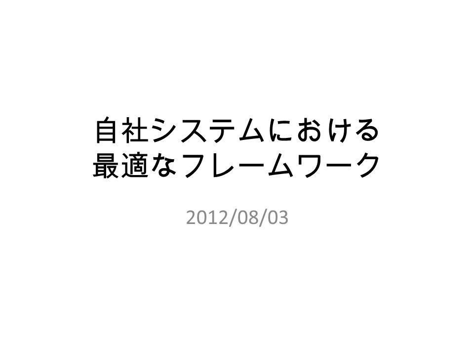自社システムにおける 最適なフレームワーク 2012/08/03