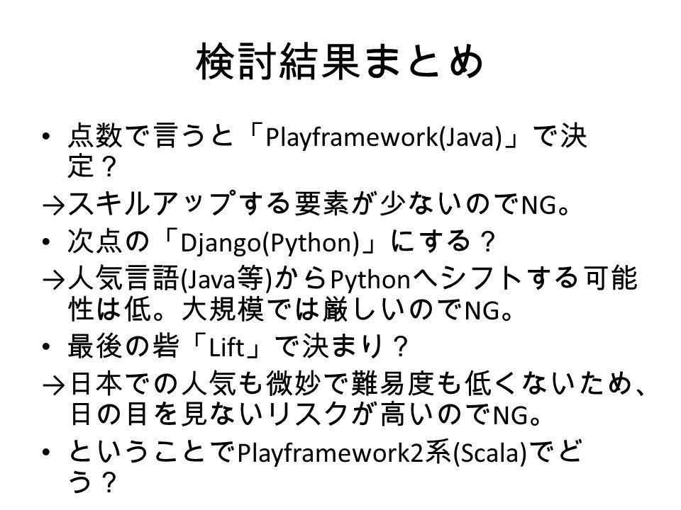 検討結果まとめ 点数で言うと「 Playframework(Java) 」で決 定? → スキルアップする要素が少ないので NG 。 次点の「 Django(Python) 」にする? → 人気言語 (Java 等 ) から Python へシフトする可能 性は低。大規模では厳しいので NG 。 最後の砦「 Lift 」で決まり? → 日本での人気も微妙で難易度も低くないため、 日の目を見ないリスクが高いので NG 。 ということで Playframework2 系 (Scala) でど う?