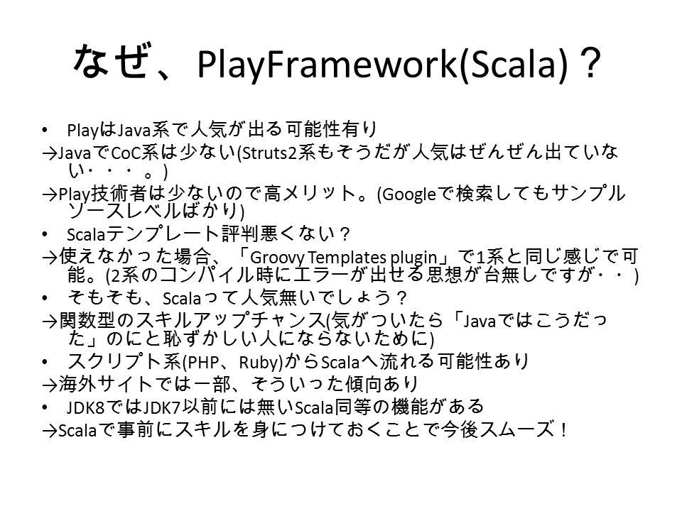 なぜ、 PlayFramework(Scala) ? Play は Java 系で人気が出る可能性有り →Java で CoC 系は少ない (Struts2 系もそうだが人気はぜんぜん出ていな い・・・。 ) →Play 技術者は少ないので高メリット。 (Google で検索してもサンプル ソースレベルばかり ) Scala テンプレート評判悪くない? → 使えなかった場合、「 Groovy Templates plugin 」で 1 系と同じ感じで可 能。 (2 系のコンパイル時にエラーが出せる思想が台無しですが・・ ) そもそも、 Scala って人気無いでしょう? → 関数型のスキルアップチャンス ( 気がついたら「 Java ではこうだっ た」のにと恥ずかしい人にならないために ) スクリプト系 (PHP 、 Ruby) から Scala へ流れる可能性あり → 海外サイトでは一部、そういった傾向あり JDK8 では JDK7 以前には無い Scala 同等の機能がある →Scala で事前にスキルを身につけておくことで今後スムーズ!