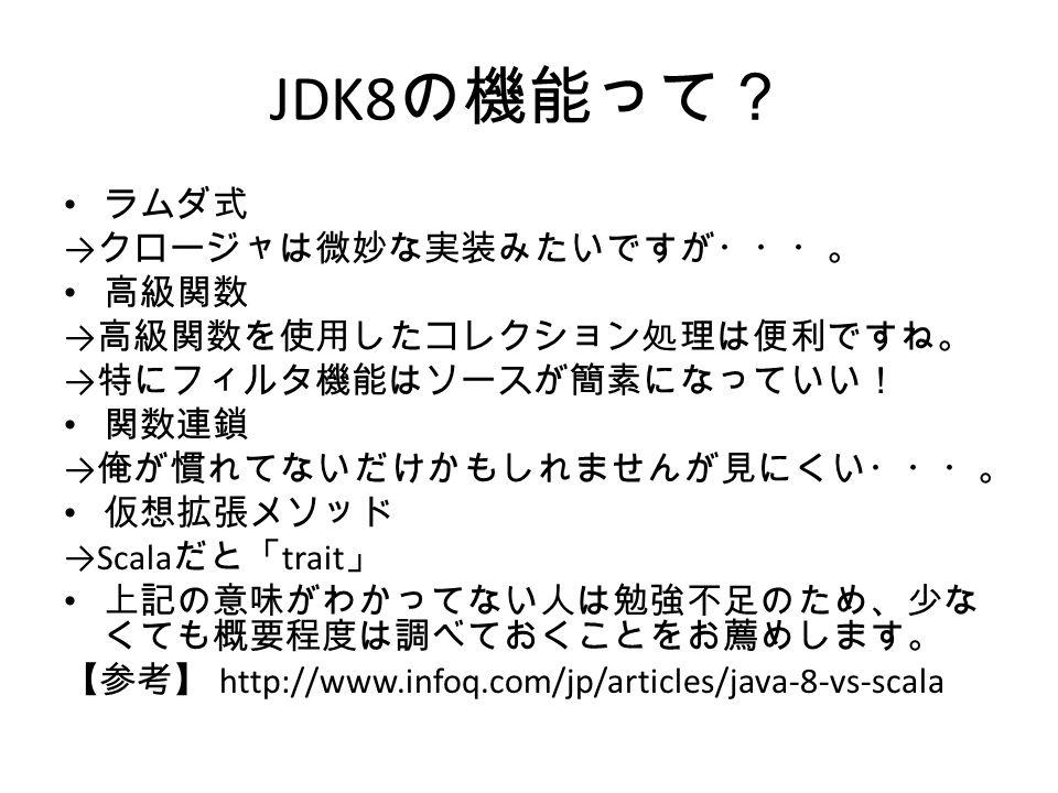 JDK8 の機能って? ラムダ式 → クロージャは微妙な実装みたいですが・・・。 高級関数 → 高級関数を使用したコレクション処理は便利ですね。 → 特にフィルタ機能はソースが簡素になっていい! 関数連鎖 → 俺が慣れてないだけかもしれませんが見にくい・・・。 仮想拡張メソッド →Scala だと「 trait 」 上記の意味がわかってない人は勉強不足のため、少な くても概要程度は調べておくことをお薦めします。 【参考】 http://www.infoq.com/jp/articles/java-8-vs-scala