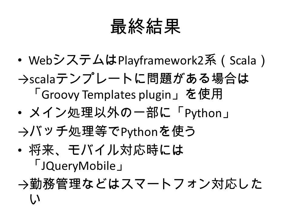 最終結果 Web システムは Playframework2 系( Scala ) →scala テンプレートに問題がある場合は 「 Groovy Templates plugin 」を使用 メイン処理以外の一部に「 Python 」 → バッチ処理等で Python を使う 将来、モバイル対応時には 「 JQueryMobile 」 → 勤務管理などはスマートフォン対応した い