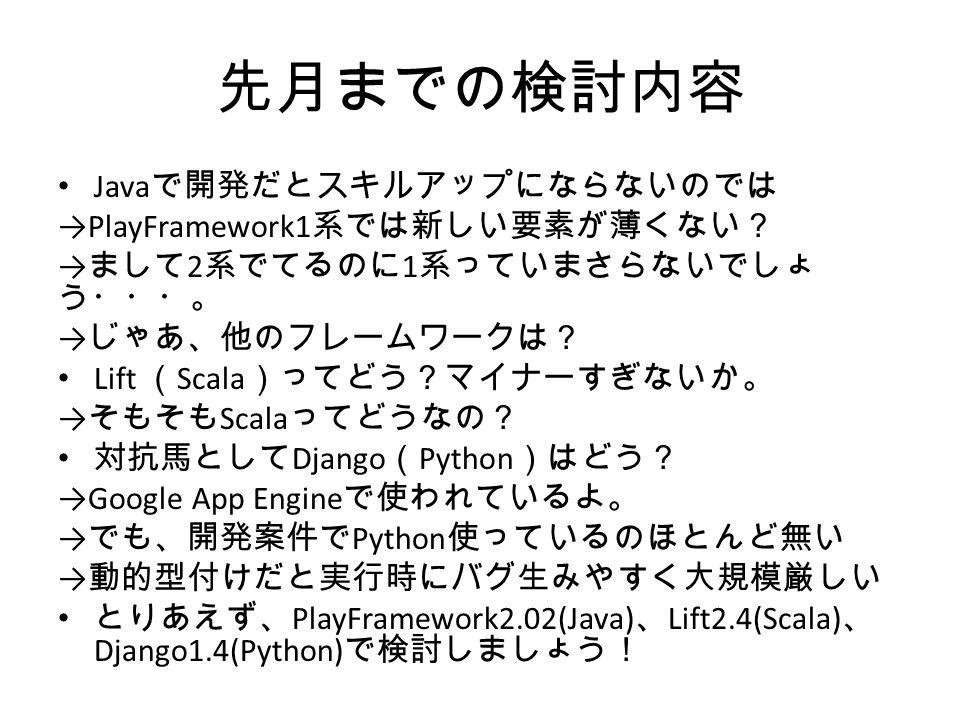 先月までの検討内容 Java で開発だとスキルアップにならないのでは →PlayFramework1 系では新しい要素が薄くない? → まして 2 系でてるのに 1 系っていまさらないでしょ う・・・。 → じゃあ、他のフレームワークは? Lift ( Scala )ってどう?マイナーすぎないか。 → そもそも Scala ってどうなの? 対抗馬として Django ( Python )はどう? →Google App Engine で使われているよ。 → でも、開発案件で Python 使っているのほとんど無い → 動的型付けだと実行時にバグ生みやすく大規模厳しい とりあえず、 PlayFramework2.02(Java) 、 Lift2.4(Scala) 、 Django1.4(Python) で検討しましょう!
