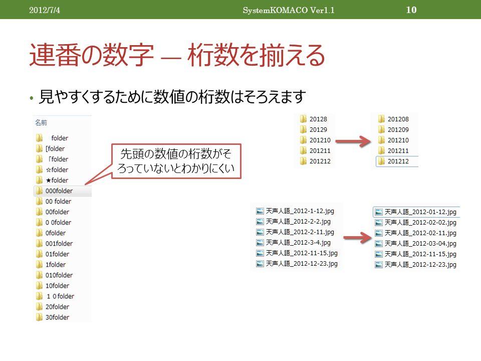 連番の数字 ― 桁数を揃える 見やすくするために数値の桁数はそろえます 2012/7/4SystemKOMACO Ver1.1 10 先頭の数値の桁数がそ ろっていないとわかりにくい