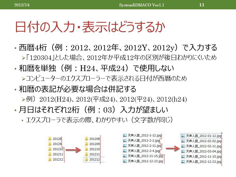 日付の入力・表示はどうするか 西暦 4 桁(例: 2012 、 2012 年、 2012Y 、 2012y )で入力する  「 120304 」とした場合、 2012 年か平成 12 年の区別が後日わかりにくいため 和暦を単独(例: H24 、平成 24 )で使用しない  コンピューターのエクスプローラーで表示される日付が西暦のため 和暦の表記が必要な場合は併記する  例) 2012(H24) 、 2012( 平成 24) 、 2012( 平 24) 、 2012(h24) 月日はそれぞれ 2 桁(例: 03 )入力が望ましい エクスプローラで表示の際、わかりやすい(文字数が同じ) 2012/7/4SystemKOMACO Ver1.1 11