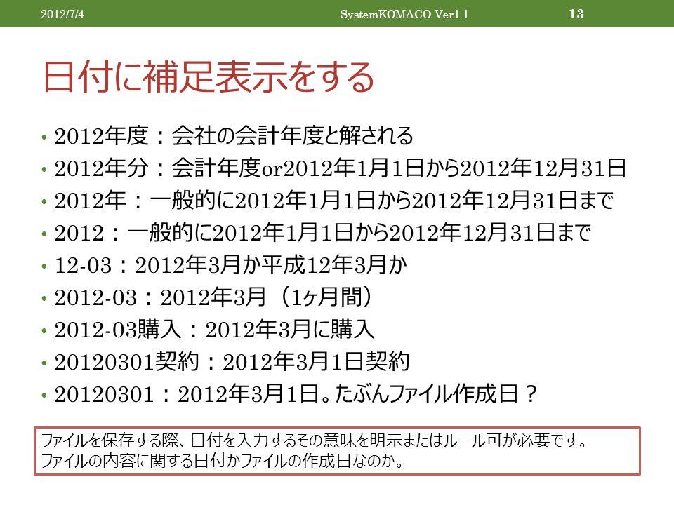 日付に補足表示をする 2012 年度:会社の会計年度と解される 2012 年分:会計年度 or2012 年 1 月 1 日から 2012 年 12 月 31 日 2012 年:一般的に 2012 年 1 月 1 日から 2012 年 12 月 31 日まで 2012 :一般的に 2012 年 1 月 1 日から 2012 年 12 月 31 日まで 12-03 : 2012 年 3 月か平成 12 年 3 月か 2012-03 : 2012 年 3 月( 1 ヶ月間) 2012-03 購入: 2012 年 3 月に購入 20120301 契約: 2012 年 3 月 1 日契約 20120301 : 2012 年 3 月 1 日。たぶんファイル作成日? 2012/7/4SystemKOMACO Ver1.1 13 ファイルを保存する際、日付を入力するその意味を明示またはルール可が必要です。 ファイルの内容に関する日付かファイルの作成日なのか。