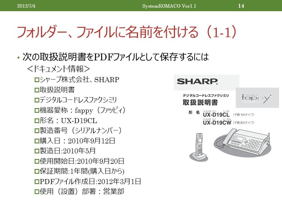 フォルダー、ファイルに名前を付ける( 1-1 ) 次の取扱説明書を PDF ファイルとして保存するには <ドキュメント情報>  シャープ株式会社、 SHARP  取扱説明書  デジタルコードレスファクシミリ  機器愛称: fappy (ファッピィ)  形名: UX-D19CL  製造番号(シリアルナンバー)  購入日: 2010 年 9 月 12 日  製造日 :2010 年 5 月  使用開始日 :2010 年 9 月 20 日  保証期間 :1 年間 ( 購入日から )  PDF ファイル作成日 :2012 年 3 月 1 日  使用(設置)部署:営業部 2012/7/4SystemKOMACO Ver1.1 14