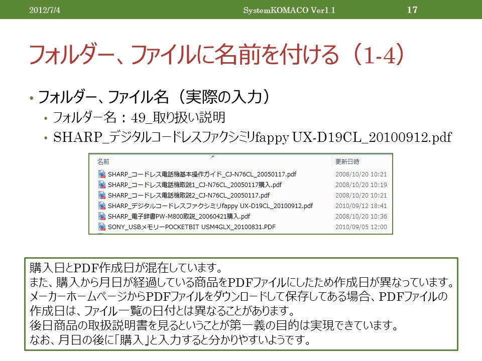 フォルダー、ファイルに名前を付ける( 1-4 ) フォルダー、ファイル名(実際の入力) フォルダー名: 49_ 取り扱い説明 SHARP_ デジタルコードレスファクシミリ fappy UX-D19CL_20100912.pdf 2012/7/4SystemKOMACO Ver1.1 17 購入日と PDF 作成日が混在しています。 また、購入から月日が経過している商品を PDF ファイルにしたため作成日が異なっています。 メーカーホームページから PDF ファイルをダウンロードして保存してある場合、 PDF ファイルの 作成日は、ファイル一覧の日付とは異なることがあります。 後日商品の取扱説明書を見るということが第一義の目的は実現できています。 なお、月日の後に「購入」と入力すると分かりやすいようです。