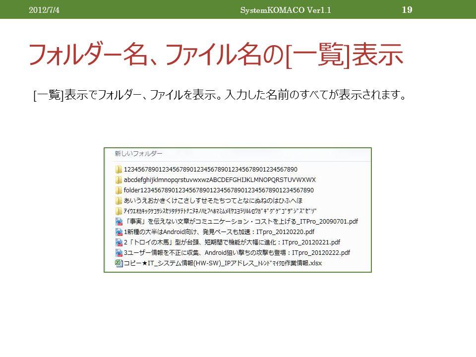 フォルダー名、ファイル名の [ 一覧 ] 表示 2012/7/4SystemKOMACO Ver1.1 19 [ 一覧 ] 表示でフォルダー、ファイルを表示。入力した名前のすべてが表示されます。