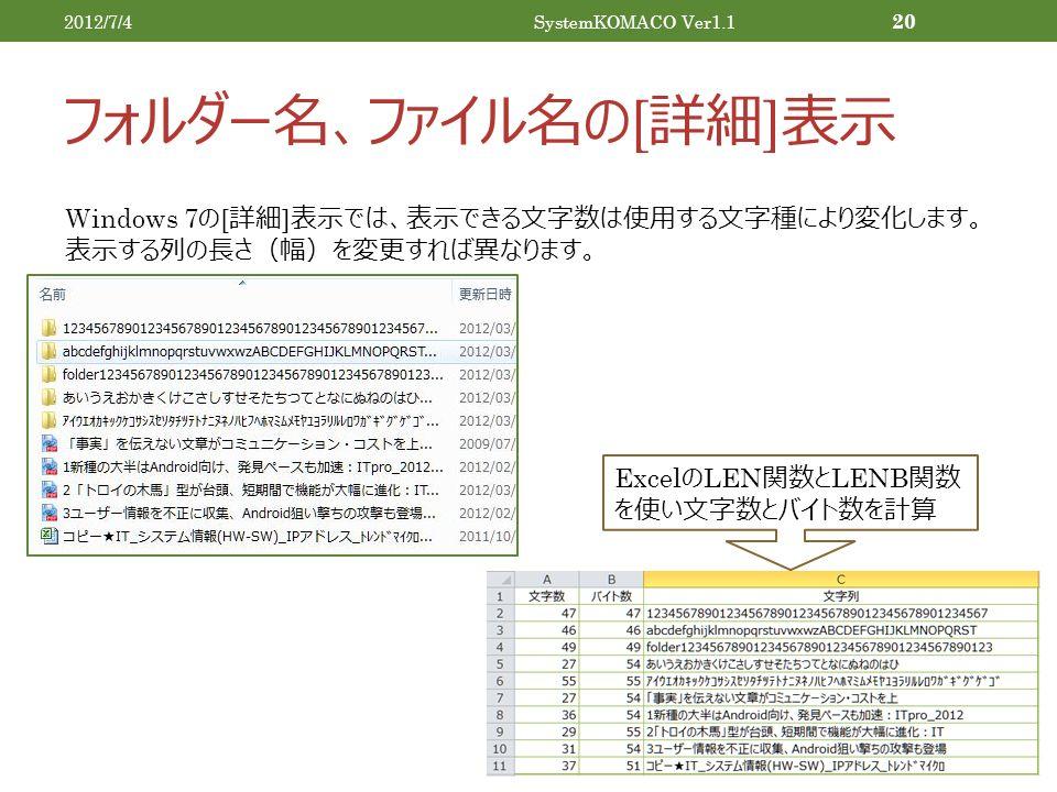 フォルダー名、ファイル名の [ 詳細 ] 表示 2012/7/4SystemKOMACO Ver1.1 20 Windows 7 の [ 詳細 ] 表示では、表示できる文字数は使用する文字種により変化します。 表示する列の長さ(幅)を変更すれば異なります。 Excel の LEN 関数と LENB 関数 を使い文字数とバイト数を計算