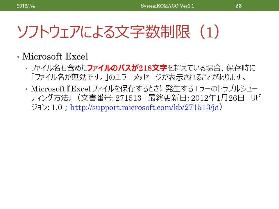 ソフトウェアによる文字数制限( 1 ) Microsoft Excel ファイル名も含めたファイルのパスが 218 文字を超えている場合、保存時に 「ファイル名が無効です。」のエラーメッセージが表示されることがあります。 Microsoft 『 Excel ファイルを保存するときに発生するエラーのトラブルシュー ティング方法』(文書番号 : 271513 - 最終更新日 : 2012 年 1 月 26 日 - リビ ジョン : 1.0 ; http://support.microsoft.com/kb/271513/ja ) http://support.microsoft.com/kb/271513/ja 2012/7/4SystemKOMACO Ver1.1 23