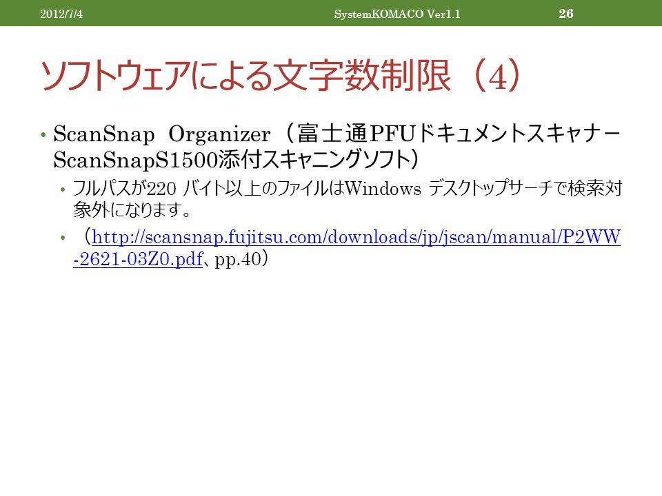 ソフトウェアによる文字数制限( 4 ) ScanSnap Organizer (富士通 PFU ドキュメントスキャナー ScanSnapS1500 添付スキャニングソフト) フルパスが 220 バイト以上のファイルは Windows デスクトップサーチで検索対 象外になります。 ( http://scansnap.fujitsu.com/downloads/jp/jscan/manual/P2WW -2621-03Z0.pdf 、 pp.40 ) http://scansnap.fujitsu.com/downloads/jp/jscan/manual/P2WW -2621-03Z0.pdf 2012/7/4SystemKOMACO Ver1.1 26