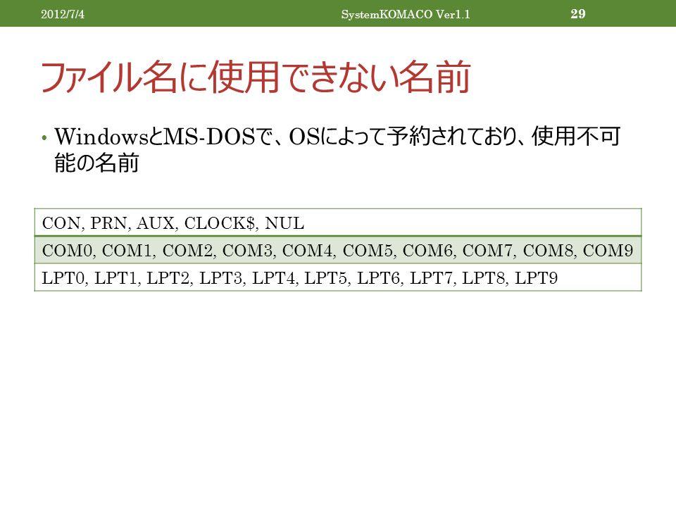 ファイル名に使用できない名前 Windows と MS-DOS で、 OS によって予約されており、使用不可 能の名前 2012/7/4SystemKOMACO Ver1.1 29 CON, PRN, AUX, CLOCK$, NUL COM0, COM1, COM2, COM3, COM4, COM5, COM6, COM7, COM8, COM9 LPT0, LPT1, LPT2, LPT3, LPT4, LPT5, LPT6, LPT7, LPT8, LPT9