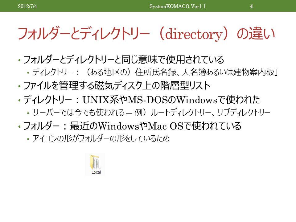 フォルダーとディレクトリー( directory )の違い フォルダーとディレクトリーと同じ意味で使用されている ディレクトリー:(ある地区の)住所氏名録、人名簿あるいは建物案内板」 ファイルを管理する磁気ディスク上の階層型リスト ディレクトリー: UNIX 系や MS-DOS の Windows で使われた サーバーでは今でも使われる ― 例)ルートディレクトリー、サブディレクトリー フォルダー:最近の Windows や Mac OS で使われている アイコンの形がフォルダーの形をしているため 2012/7/4SystemKOMACO Ver1.1 4
