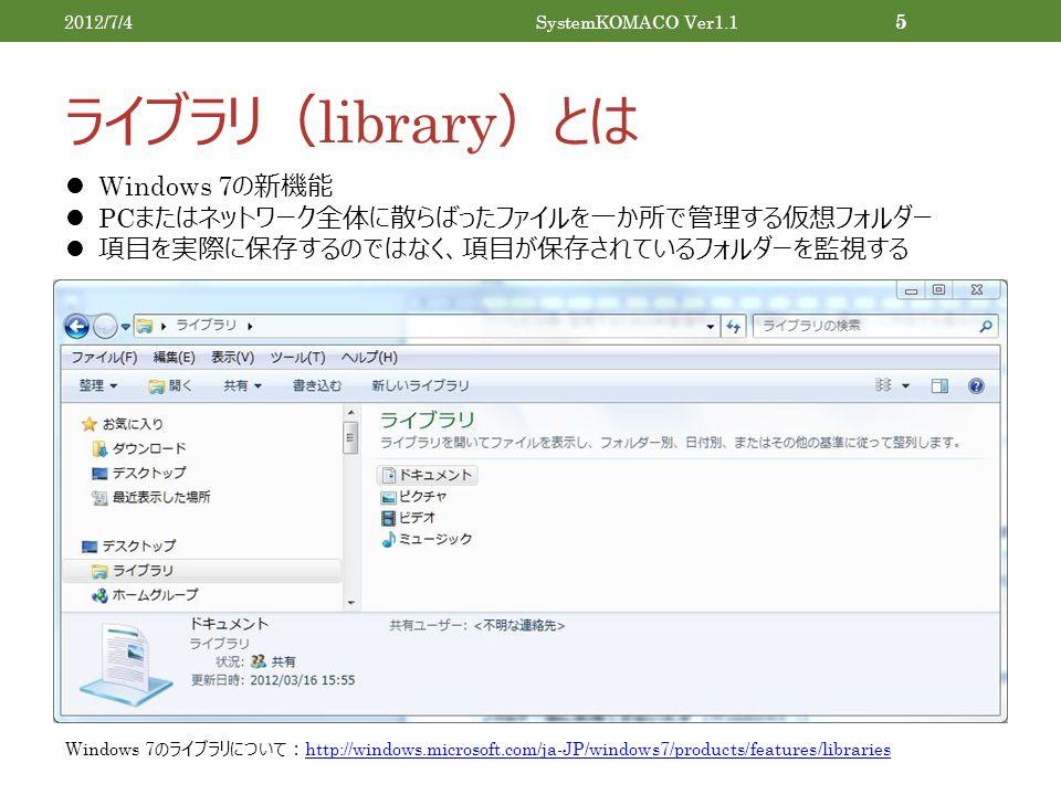 ライブラリ( library )とは 2012/7/4SystemKOMACO Ver1.1 5 Windows 7 の新機能 PC またはネットワーク全体に散らばったファイルを一か所で管理する仮想フォルダー 項目を実際に保存するのではなく、項目が保存されているフォルダーを監視する Windows 7 のライブラリについて: http://windows.microsoft.com/ja-JP/windows7/products/features/libraries http://windows.microsoft.com/ja-JP/windows7/products/features/libraries