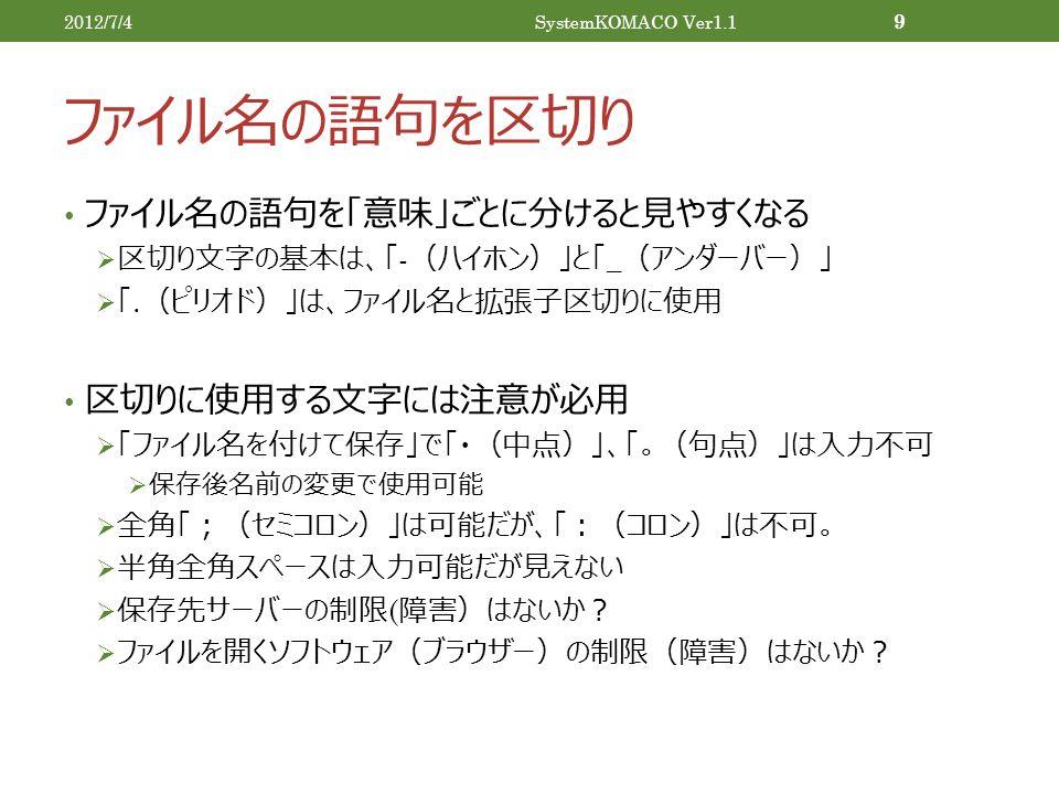 ファイル名の語句を区切り 2012/7/4SystemKOMACO Ver1.1 9 ファイル名の語句を「意味」ごとに分けると見やすくなる  区切り文字の基本は、「 - (ハイホン)」と「 _ (アンダーバー)」  「.