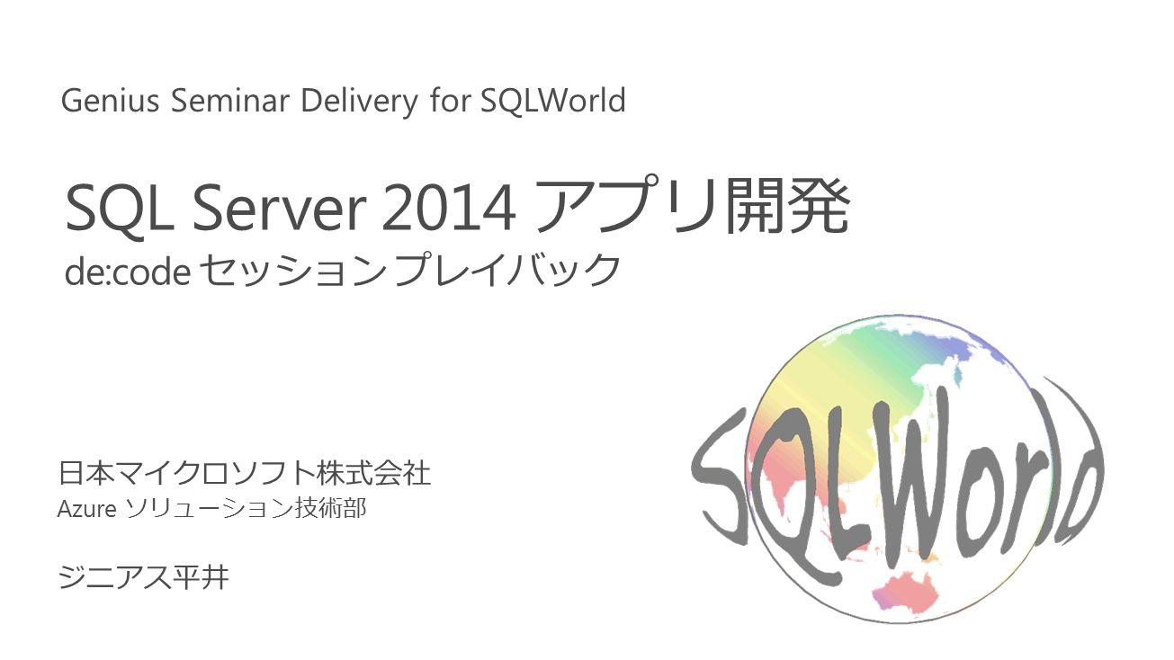 SQL Server 2014 アプリ開発 de:code セッション プレイバック Genius Seminar Delivery for SQLWorld 日本マイクロソフト株式会社 Azure ソリューション技術部 ジニアス平井