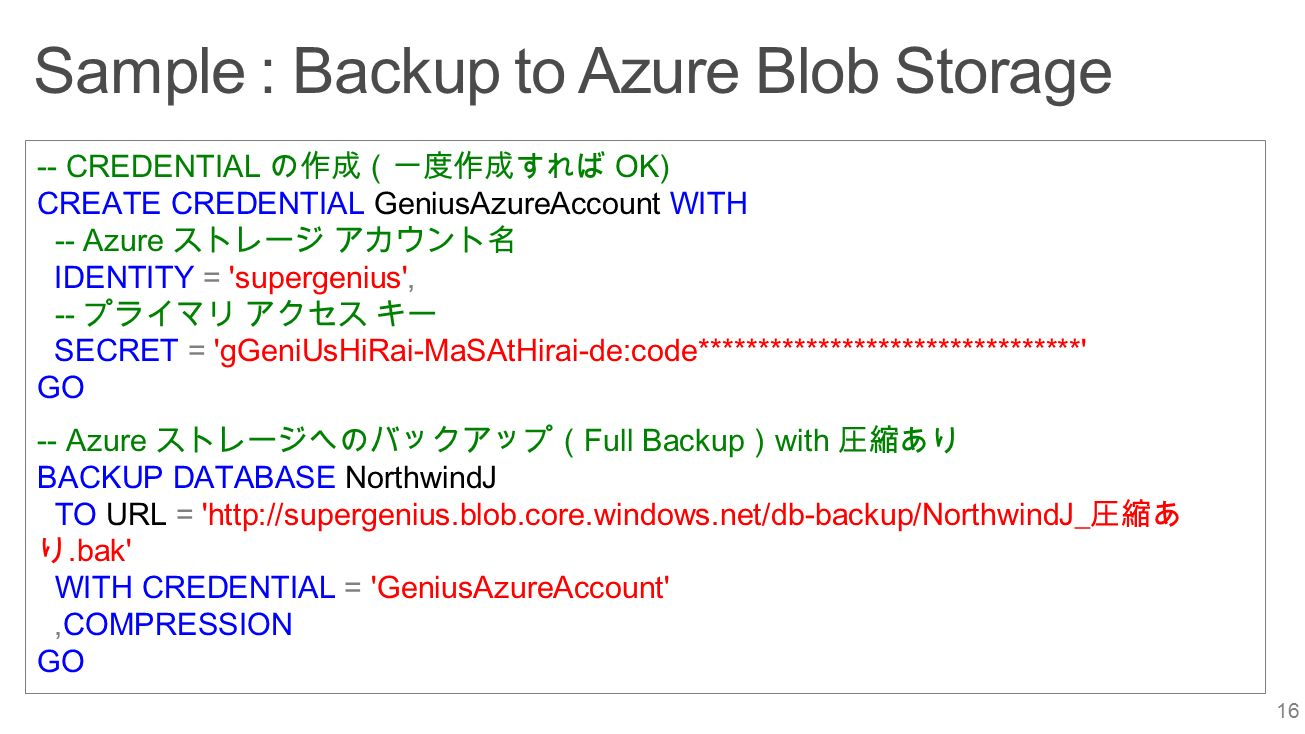 Sample : Backup to Azure Blob Storage 16 -- CREDENTIAL の作成(一度作成すれば OK) CREATE CREDENTIAL GeniusAzureAccount WITH -- Azure ストレージ アカウント名 IDENTITY = supergenius , -- プライマリ アクセス キー SECRET = gGeniUsHiRai-MaSAtHirai-de:code******************************** GO -- Azure ストレージへのバックアップ( Full Backup ) with 圧縮あり BACKUP DATABASE NorthwindJ TO URL = http://supergenius.blob.core.windows.net/db-backup/NorthwindJ_ 圧縮あ り.bak WITH CREDENTIAL = GeniusAzureAccount ,COMPRESSION GO