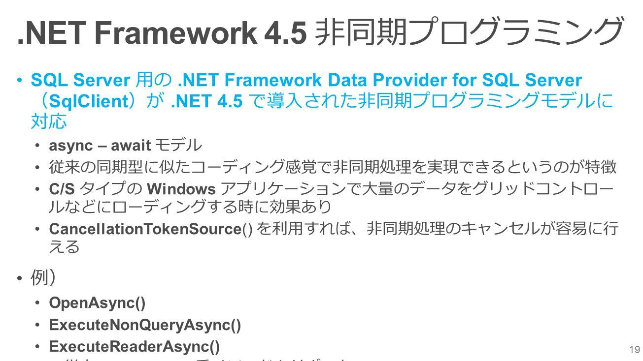 19.NET Framework 4.5 非同期プログラミング SQL Server 用の.NET Framework Data Provider for SQL Server ( SqlClient )が.NET 4.5 で導入された非同期プログラミングモデルに 対応 async – await モデル 従来の同期型に似たコーディング感覚で非同期処理を実現できるというのが特徴 C/S タイプの Windows アプリケーションで大量のデータをグリッドコントロー ルなどにローディングする時に効果あり CancellationTokenSource() を利用すれば、非同期処理のキャンセルが容易に行 える 例) OpenAsync() ExecuteNonQueryAsync() ExecuteReaderAsync() ※ 従来の BeignXXX 系メソッドもサポート