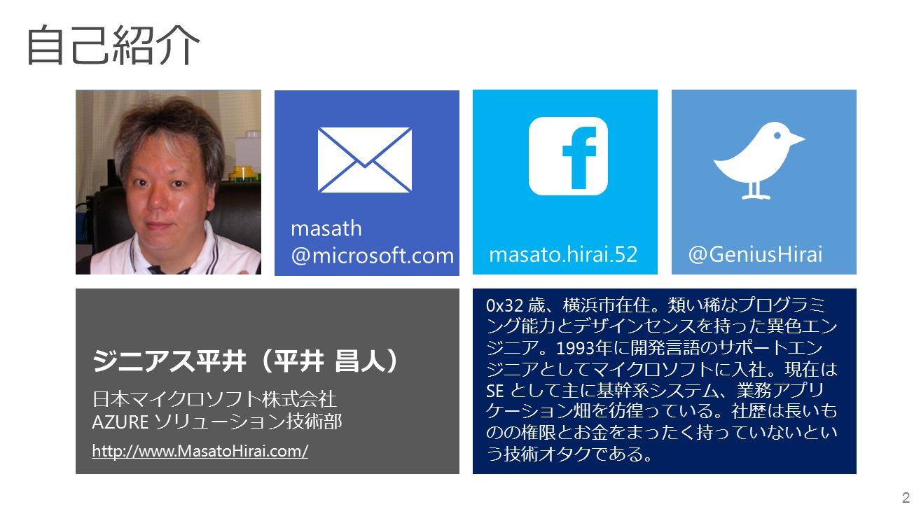 自己紹介 2 ジニアス平井(平井 昌人) 日本マイクロソフト株式会社 AZURE ソリューション技術部 http://www.MasatoHirai.com/ masato.hirai.52 @GeniusHirai 0x32 歳、横浜市在住。類い稀なプログラミ ング能力とデザインセンスを持った異色エン ジニア。 1993 年に開発言語のサポートエン ジニアとしてマイクロソフトに入社。現在は SE として主に基幹系システム、業務アプリ ケーション畑を彷徨っている。社歴は長いも のの権限とお金をまったく持っていないとい う技術オタクである。 masath @microsoft.com