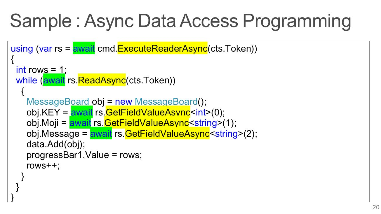 Sample : Async Data Access Programming 20 using (var rs = await cmd.ExecuteReaderAsync(cts.Token)) { int rows = 1; while (await rs.ReadAsync(cts.Token)) { MessageBoard obj = new MessageBoard(); obj.KEY = await rs.GetFieldValueAsync (0); obj.Moji = await rs.GetFieldValueAsync (1); obj.Message = await rs.GetFieldValueAsync (2); data.Add(obj); progressBar1.Value = rows; rows++; }
