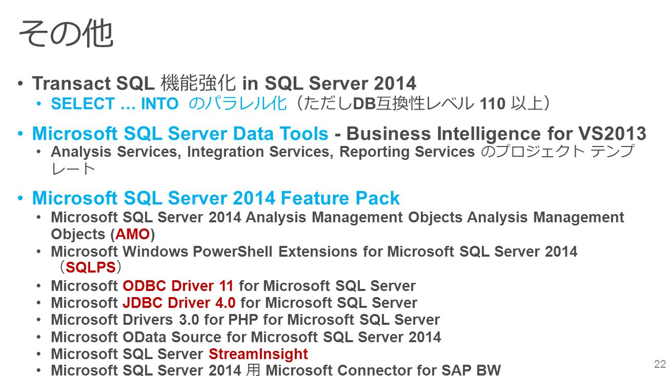 22 その他 Transact SQL 機能強化 in SQL Server 2014 SELECT … INTO のパラレル化(ただし DB 互換性レベル 110 以上) Microsoft SQL Server Data Tools - Business Intelligence for VS2013 Analysis Services, Integration Services, Reporting Services のプロジェクト テンプ レート Microsoft SQL Server 2014 Feature Pack Microsoft SQL Server 2014 Analysis Management Objects Analysis Management Objects (AMO) Microsoft Windows PowerShell Extensions for Microsoft SQL Server 2014 ( SQLPS ) Microsoft ODBC Driver 11 for Microsoft SQL Server Microsoft JDBC Driver 4.0 for Microsoft SQL Server Microsoft Drivers 3.0 for PHP for Microsoft SQL Server Microsoft OData Source for Microsoft SQL Server 2014 Microsoft SQL Server StreamInsight Microsoft SQL Server 2014 用 Microsoft Connector for SAP BW Microsoft SQL Server 2014 ADOMD.NET Microsoft Analysis Services OLE DB Provider for Microsoft SQL Server 2014