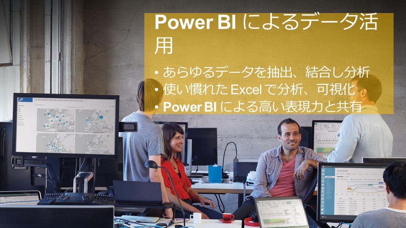 Power BI によるデータ活 用 あらゆるデータを抽出、結合し分析 使い慣れた Excel で分析、可視化 Power BI による高い表現力と共有