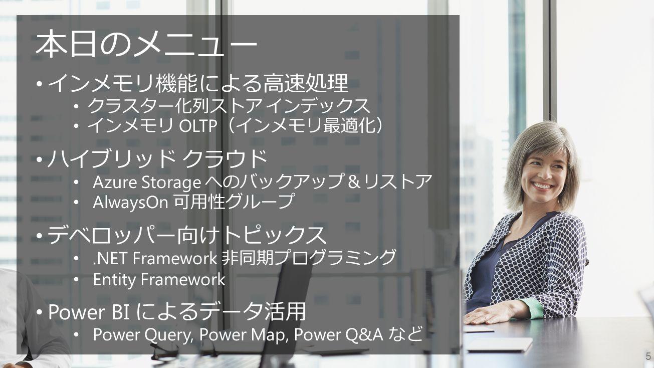 5 本日のメニュー インメモリ機能による高速処理 クラスター化列ストア インデックス インメモリ OLTP (インメモリ最適化) ハイブリッド クラウド Azure Storage へのバックアップ&リストア AlwaysOn 可用性グループ デベロッパー向けトピックス.NET Framework 非同期プログラミング Entity Framework Power BI によるデータ活用 Power Query, Power Map, Power Q&A など