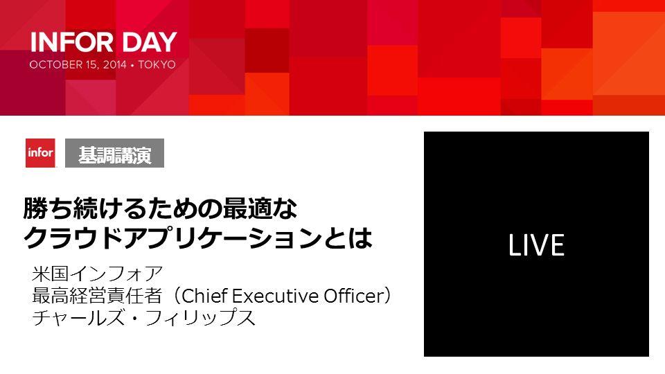 勝ち続けるための最適な クラウドアプリケーションとは 基調講演 LIVE 米国インフォア 最高経営責任者(Chief Executive Officer) チャールズ・フィリップス