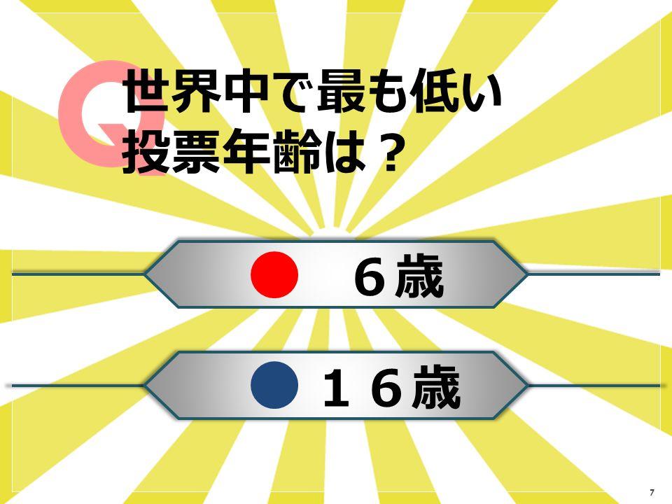 7 世界中で最も低い 投票年齢は? 6歳 16歳