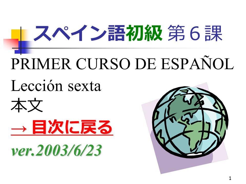 1 スペイン語初級 第6課 PRIMER CURSO DE ESPAÑOL Lección sexta 本文 → 目次に戻る → 目次に戻るver.2003/6/23