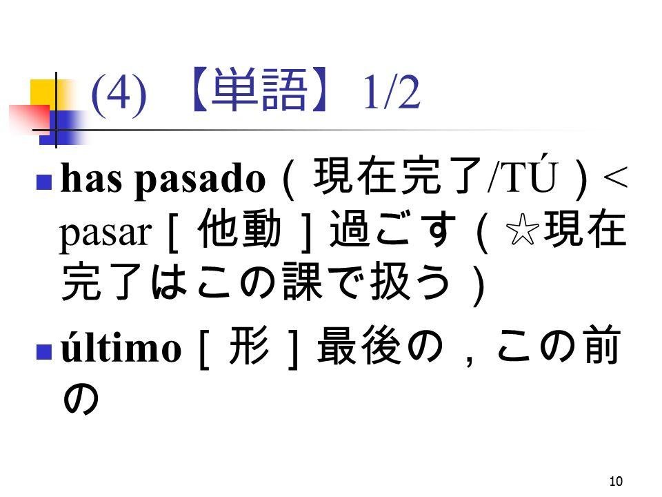 10 (4) 【単語】 1/2 has pasado (現在完了 /TÚ ) < pasar [他動]過ごす(☆現在 完了はこの課で扱う) último [形]最後の,この前 の