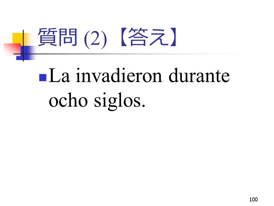 100 質問 (2) 【答え】 La invadieron durante ocho siglos.
