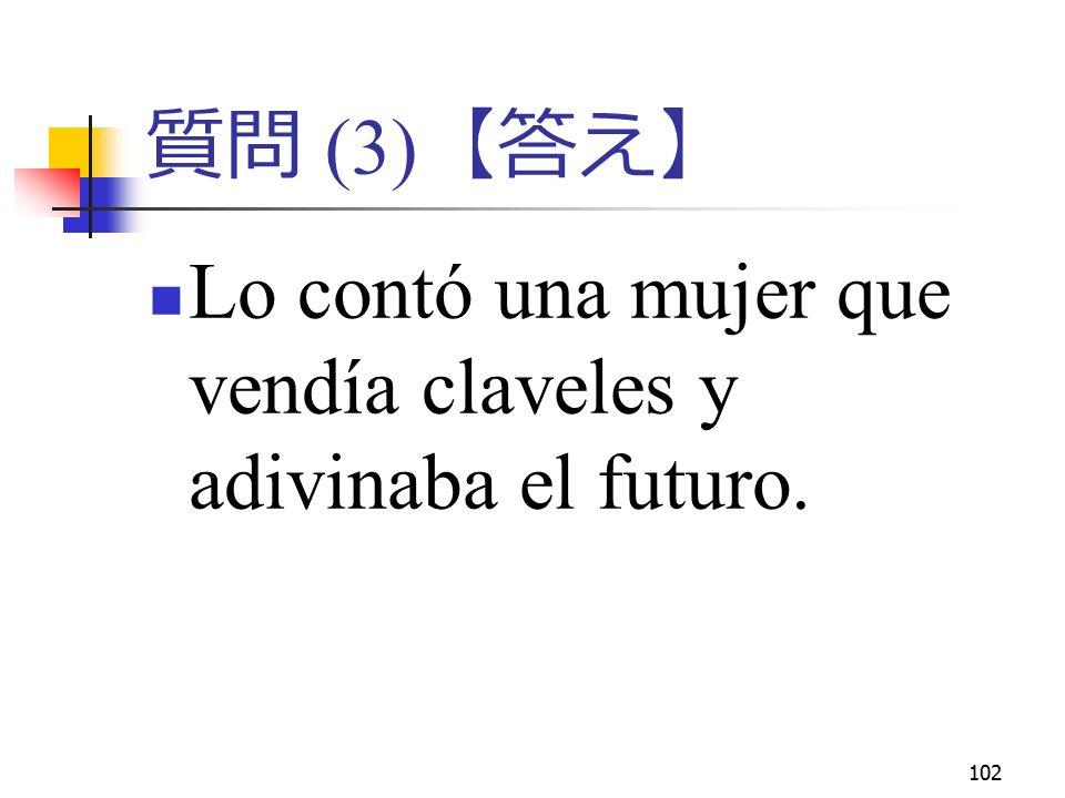 102 質問 (3) 【答え】 Lo contó una mujer que vendía claveles y adivinaba el futuro.