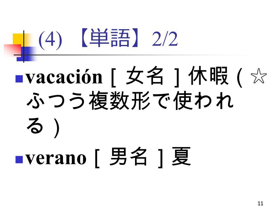 11 (4) 【単語】 2/2 vacación [女名]休暇(☆ ふつう複数形で使われ る) verano [男名]夏
