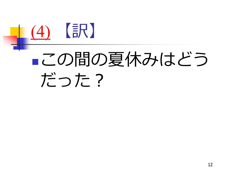12 (4)(4) 【訳】 この間の夏休みはどう だった?