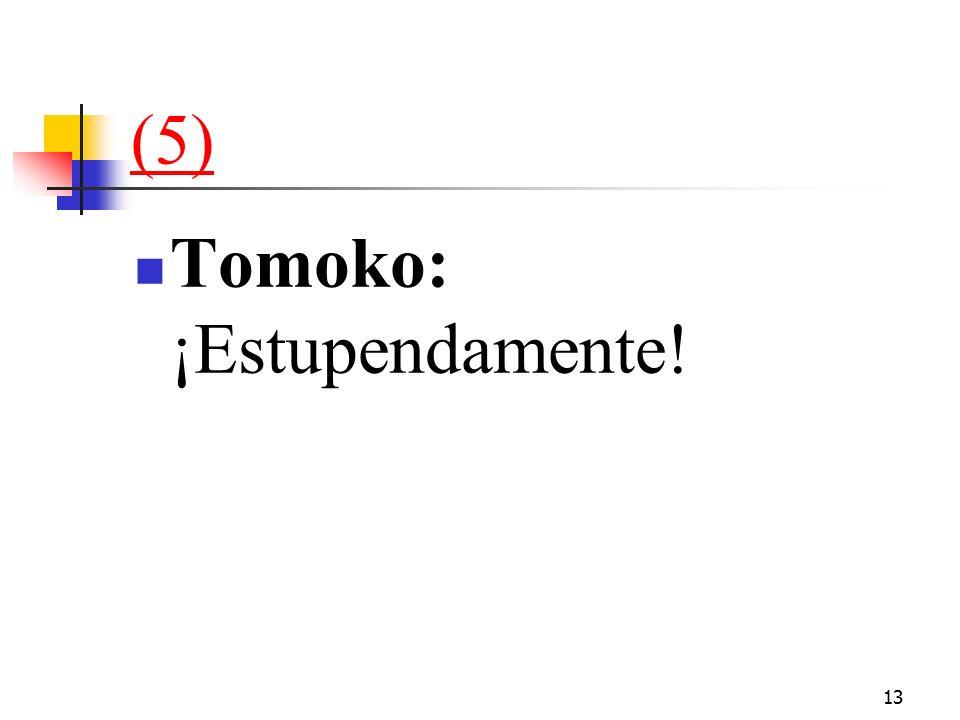 13 (5) Tomoko: ¡Estupendamente!