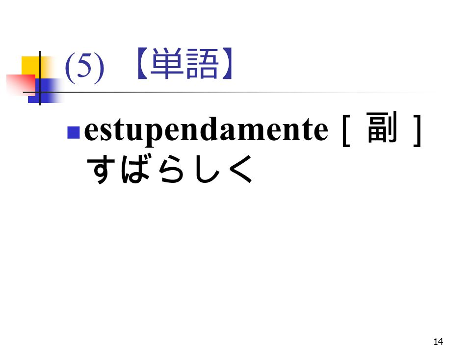 14 (5) 【単語】 estupendamente [副] すばらしく