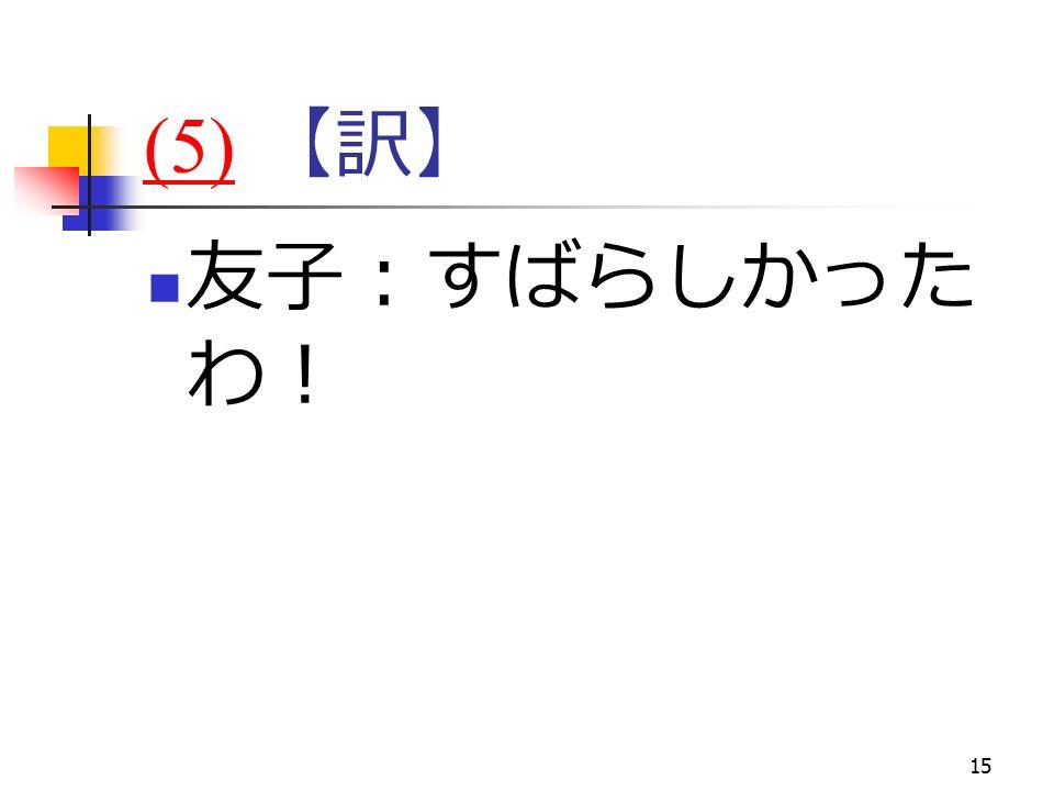 15 (5)(5) 【訳】 友子:すばらしかった わ!