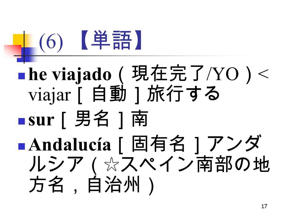 17 (6) 【単語】 he viajado (現在完了 /YO ) < viajar [自動]旅行する sur [男名]南 Andalucía [固有名]アンダ ルシア(☆スペイン南部の地 方名,自治州)