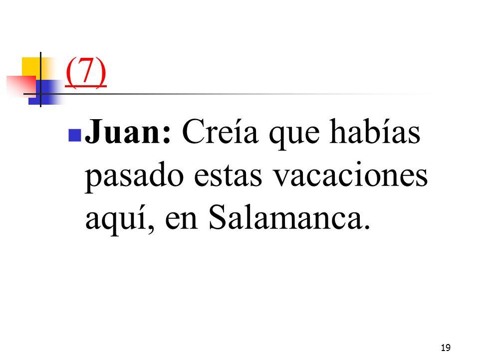 19 (7) Juan: Creía que habías pasado estas vacaciones aquí, en Salamanca.