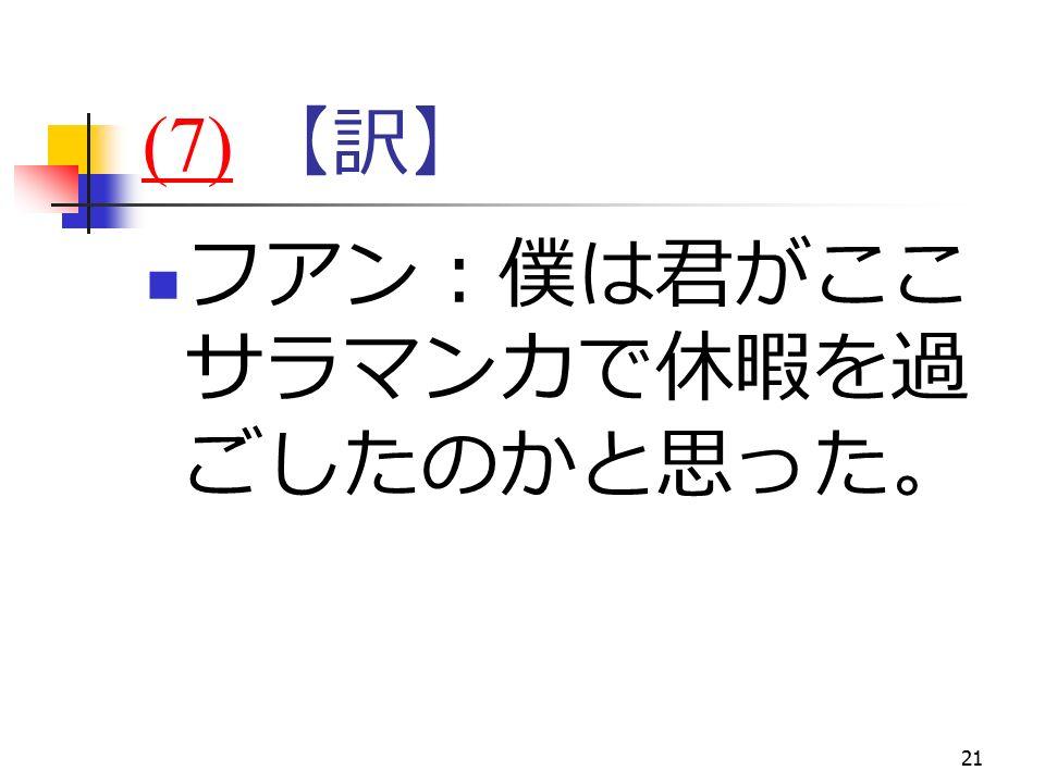 21 (7)(7) 【訳】 フアン:僕は君がここ サラマンカで休暇を過 ごしたのかと思った。