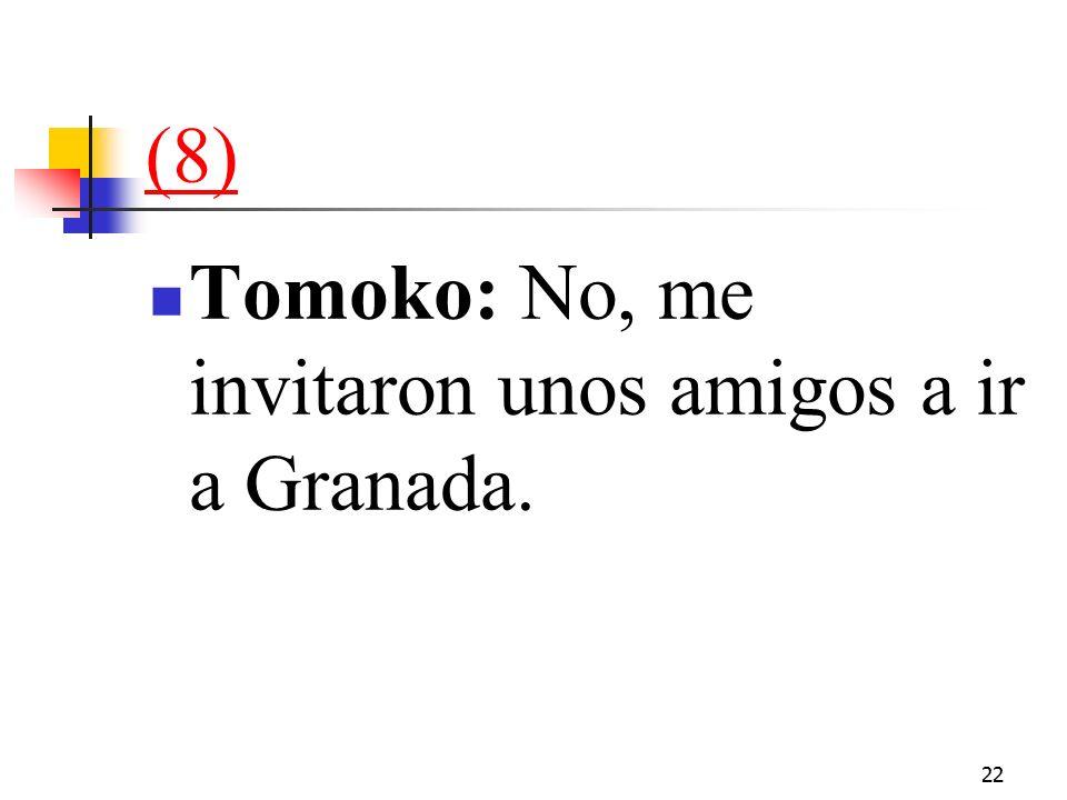 22 (8) Tomoko: No, me invitaron unos amigos a ir a Granada.